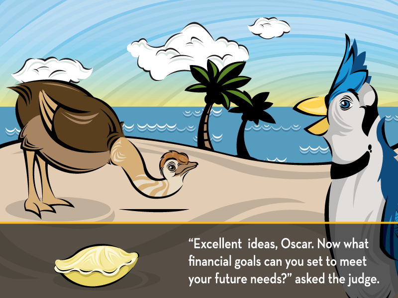 """""""Excellent ideas, Oscar. Now what financial goals can you set to meet your future needs?"""" asked the judge."""