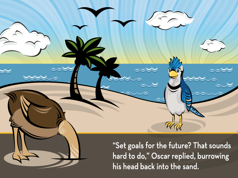 """""""Set goals for the future? That sounds hard to do,"""" Oscar replied, burrowing his head back into the sand."""